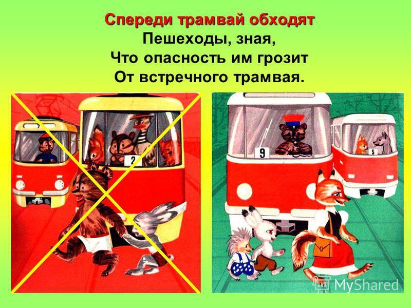Спереди трамвай обходят Спереди трамвай обходят Пешеходы, зная, Что опасность им грозит От встречного трамвая.