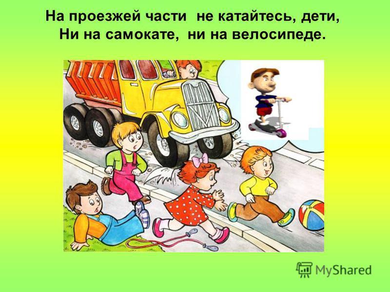 На проезжей части не катайтесь, дети, Ни на самокате, ни на велосипеде.