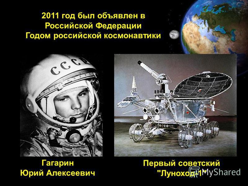 2011 год был объявлен в Российской Федерации Годом российской космонавтики Гагарин Юрий Алексеевич Первый советский Луноход-1