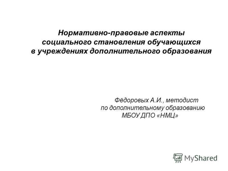Нормативно-правовые аспекты социального становления обучающихся в учреждениях дополнительного образования Фёдоровых А.И., методист по дополнительному образованию МБОУ ДПО «НМЦ»