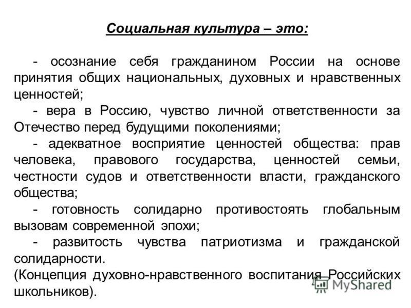 Социальная культура – это: - осознание себя гражданином России на основе принятия общих национальных, духовных и нравственных ценностей; - вера в Россию, чувство личной ответственности за Отечество перед будущими поколениями; - адекватное восприятие