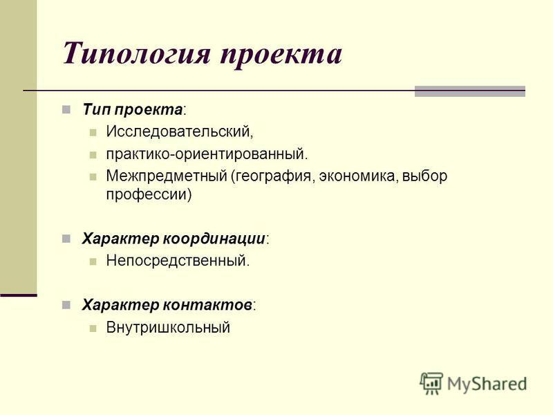 Типология проекта Тип проекта: Исследовательский, практико-ориентированный. Межпредметный (география, экономика, выбор профессии) Характер координации: Непосредственный. Характер контактов: Внутришкольный