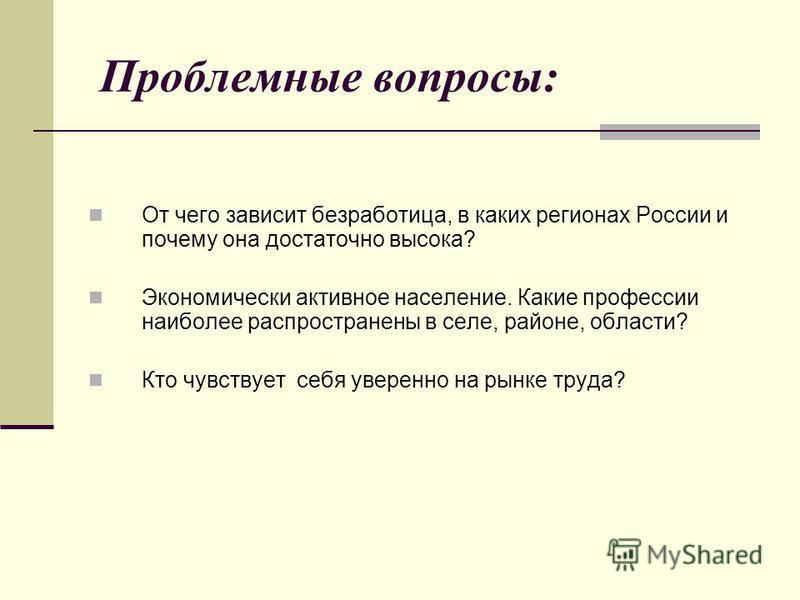 Проблемные вопросы: От чего зависит безработица, в каких регионах России и почему она достаточно высока? Экономически активное население. Какие профессии наиболее распространены в селе, районе, области? Кто чувствует себя уверенно на рынке труда?