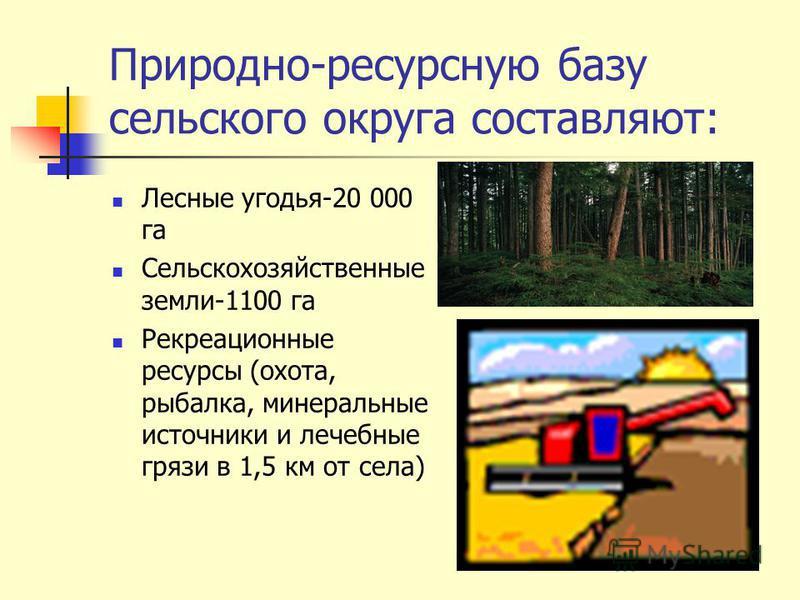 Природно-ресурсную базу сельского округа составляют: Лесные угодья-20 000 га Сельскохозяйственные земли-1100 га Рекреационные ресурсы (охота, рыбалка, минеральные источники и лечебные грязи в 1,5 км от села)