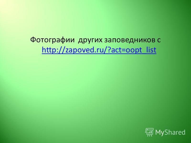 Фотографии других заповедников с http://zapoved.ru/?act=oopt_list http://zapoved.ru/?act=oopt_list