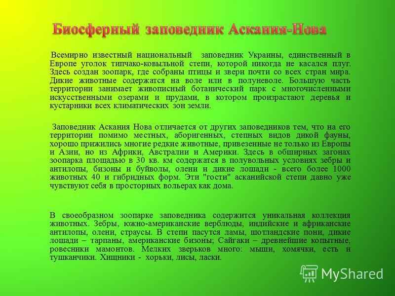 Всемирно известный национальный заповедник Украины, единственный в Европе уголок типчако-ковыльной степи, которой никогда не касался плуг. Здесь создан зоопарк, где собраны птицы и звери почти со всех стран мира. Дикие животные содержатся на воле или