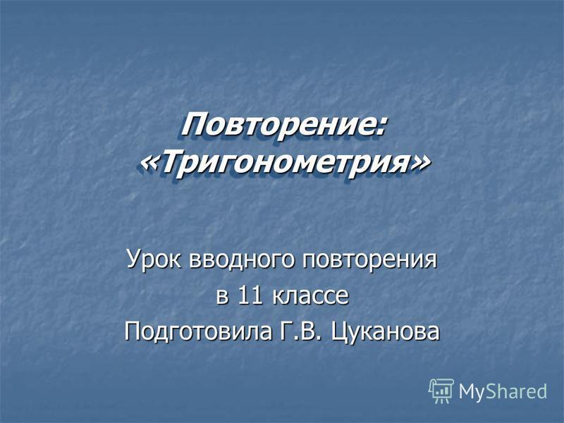 Повторение: «Тригонометрия» Урок вводного повторения в 11 классе Подготовила Г.В. Цуканова