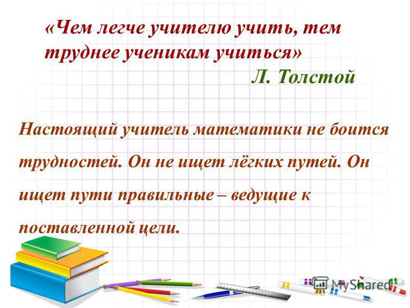«Чем легче учителю учить, тем труднее ученикам учиться» Л. Толстой Настоящий учитель математики не боится трудностей. Он не ищет лёгких путей. Он ищет пути правильные – ведущие к поставленной цели.