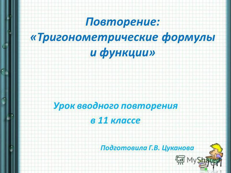 Повторение: «Тригонометрические формулы и функции» Урок вводного повторения в 11 классе Подготовила Г.В. Цуканова