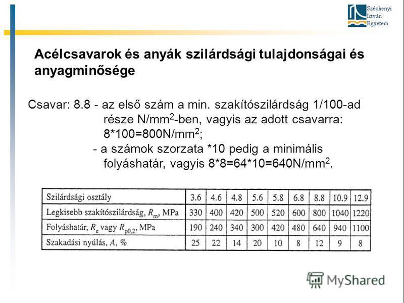 Acélcsavarok és anyák szilárdsági tulajdonságai és anyagminősége Csavar: 8.8 - az első szám a min. szakítószilárdság 1/100-ad része N/mm 2 -ben, vagyis az adott csavarra: 8*100=800N/mm 2 ; - a számok szorzata *10 pedig a minimális folyáshatár, vagyis
