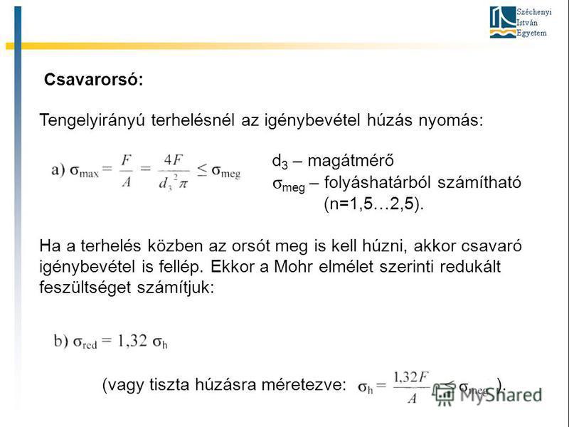 Csavarorsó: Tengelyirányú terhelésnél az igénybevétel húzás nyomás: d 3 – magátmérő σ meg – folyáshatárból számítható (n=1,5…2,5). Ha a terhelés közben az orsót meg is kell húzni, akkor csavaró igénybevétel is fellép. Ekkor a Mohr elmélet szerinti re