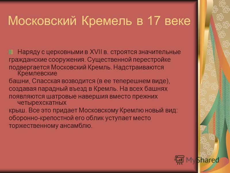 Московский Кремель в 17 веке Наряду с церковными в XVII в. строятся значительные гражданские сооружения. Существенной перестройке подвергается Московский Кремль. Надстраиваются Кремлевские башни, Спасская возводится (в ее теперешнем виде), создавая п