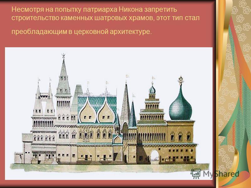 Несмотря на попытку патриарха Никона запретить строительство каменных шатровых храмов, этот тип стал преобладающим в церковной архитектуре.
