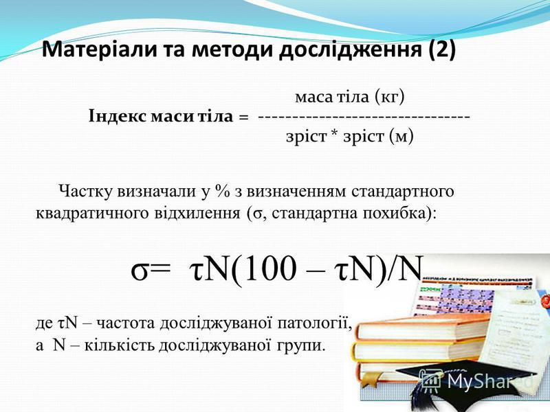 Матеріали та методи дослідження (2) маса тіла (кг) Індекс маси тіла = -------------------------------- зріст * зріст (м) Частку визначали у % з визначенням стандартного квадратичного відхилення (σ, стандартна похибка): σ= τN(100 – τN)/N де τN – часто