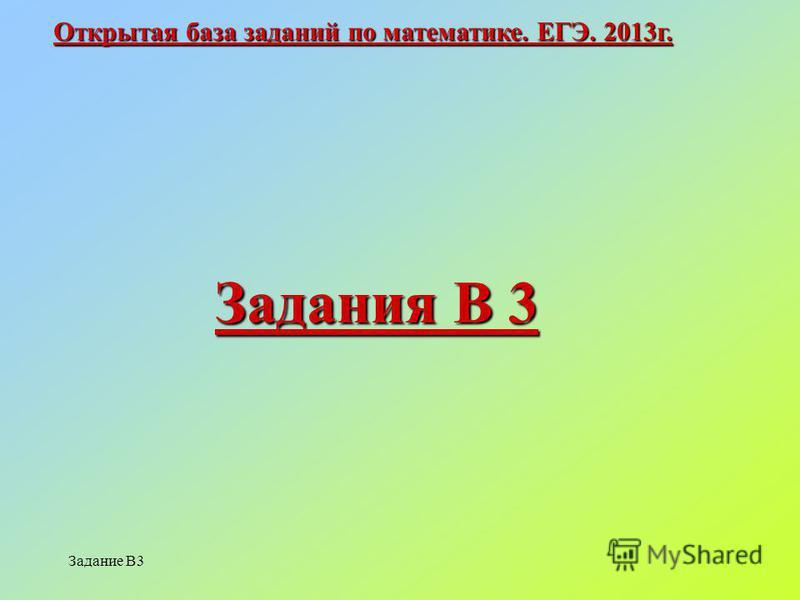 Задание В3 Открытая база заданий по математике. ЕГЭ. 2013 г. Задания В 3