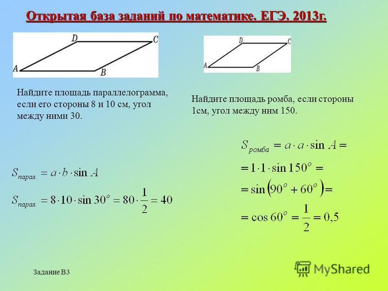 Задание В3 Открытая база заданий по математике. ЕГЭ. 2013 г. Найдите площадь параллелограмма, если его стороны 8 и 10 см, угол между ними 30. Найдите площадь ромба, если стороны 1 см, угол между ним 150.