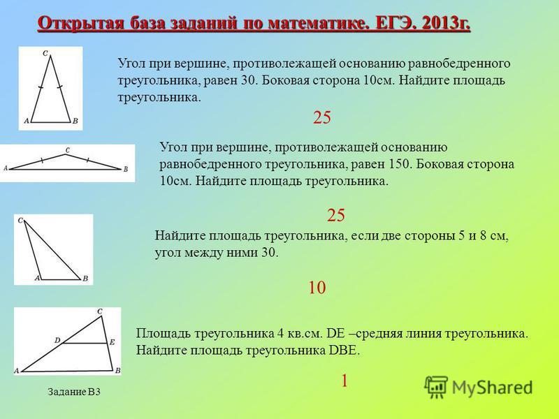 Задание В3 Открытая база заданий по математике. ЕГЭ. 2013 г. Угол при вершине, противолежащей основанию равнобедренного треугольника, равен 30. Боковая сторона 10 см. Найдите площадь треугольника. Угол при вершине, противолежащей основанию равнобедре