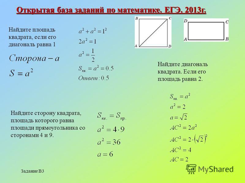 Задание В3 Открытая база заданий по математике. ЕГЭ. 2013 г. Найдите площадь квадрата, если его диагональ равна 1 Найдите диагональ квадрата. Если его площадь равна 2. Найдите сторону квадрата, площадь которого равна площади прямоугольника со сторона