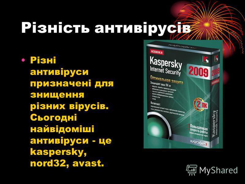 Різність антивірусів Різні антивіруси призначені для знищення різних вірусів. Сьогодні найвідоміші антивіруси - це kaspersky, nord32, avast.
