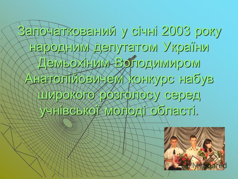 Започаткований у січні 2003 року народним депутатом України Демьохіним Володимиром Анатолійовичем конкурс набув широкого розголосу серед учнівської молоді області.