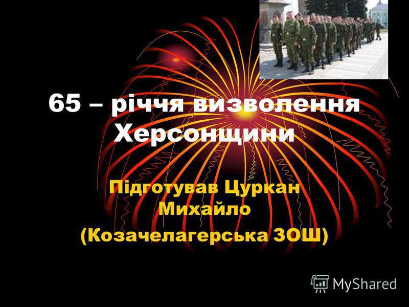 65 – річчя визволення Херсонщини Підготував Цуркан Михайло (Козачелагерська ЗОШ)