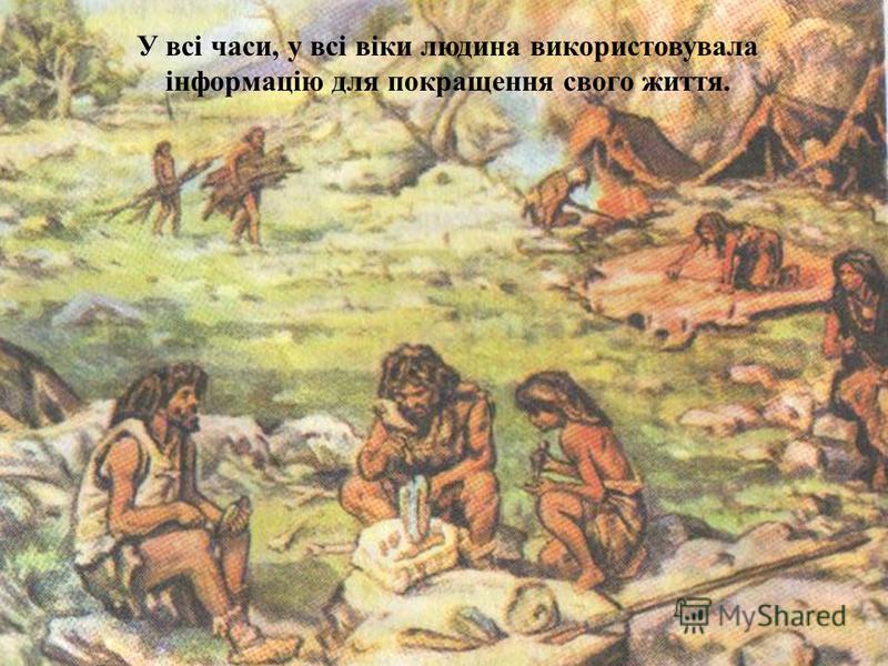 У всі часи, у всі віки людина використовувала інформацію для покращення свого життя.