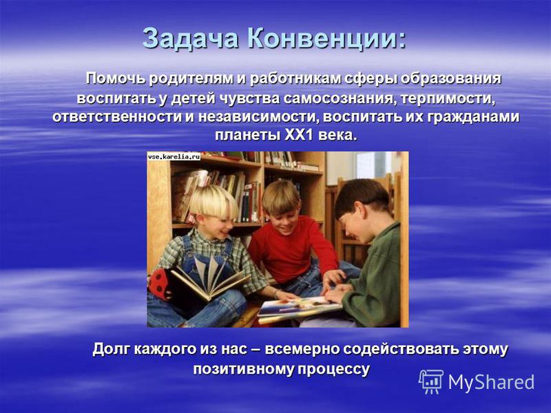 Задача Конвенции: Долг каждого из нас – всемерно содействовать этому позитивному процессу Долг каждого из нас – всемерно содействовать этому позитивному процессу Помочь родителям и работникам сферы образования воспитать у детей чувства самосознания,