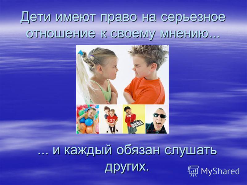 Дети имеют право на серьезное отношение к своему мнению...... и каждый обязан слушать других.
