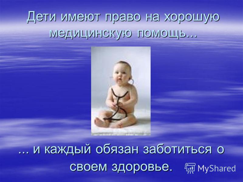 Дети имеют право на хорошую медицинскую помощь...... и каждый обязан заботиться о своем здоровье.
