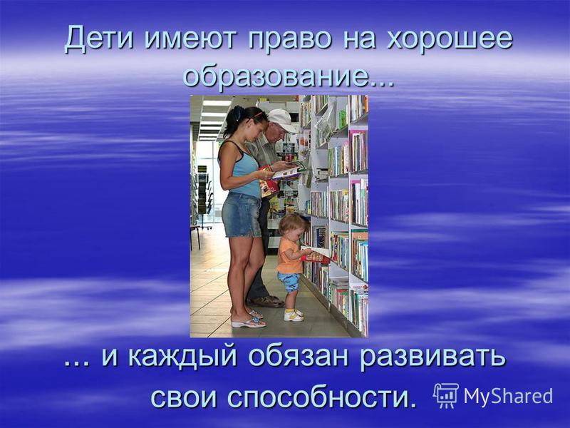 Дети имеют право на хорошее образование...... и каждый обязан развивать свои способности.