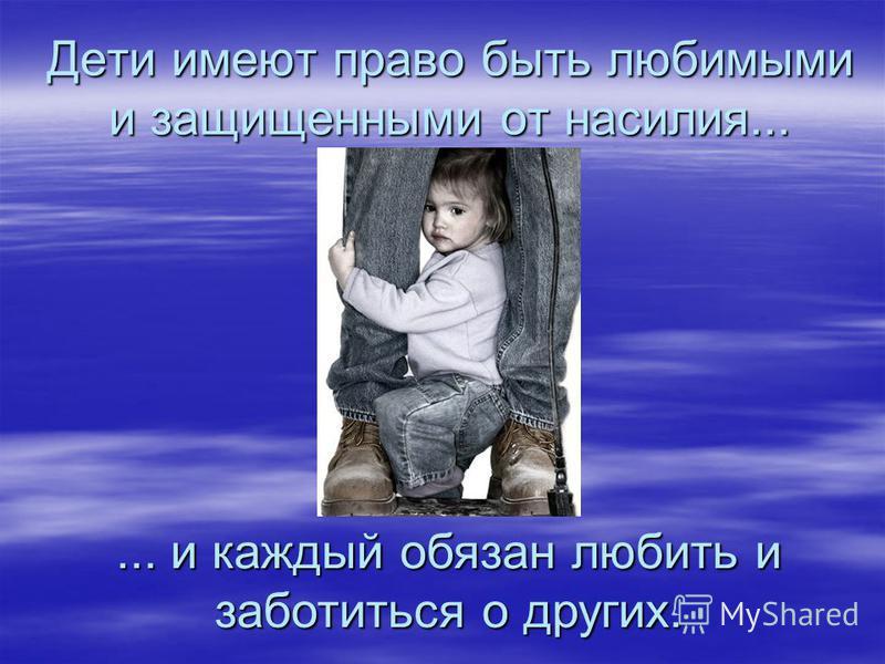 Дети имеют право быть любимыми и защищенными от насилия...... и каждый обязан любить и заботиться о других.