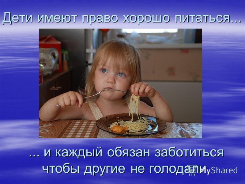 Дети имеют право хорошо питаться...... и каждый обязан заботиться чтобы другие не голодали.