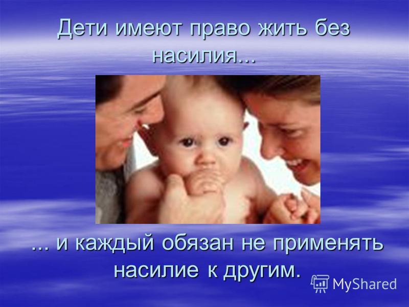 Дети имеют право жить без насилия...... и каждый обязан не применять насилие к другим.