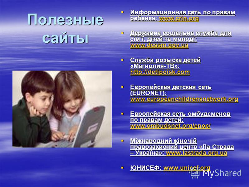 Полезные сайты Информационная сеть по правам ребенка: w w w w w wwww wwww.... cccc rrrr iiii nnnn.... oooo rrrr gggg Державна соціальна служба для сімї, дітей та молоді: www.dcssm.gov.ua Служба розыска детей «Магнолия-ТВ»: http://detipoisk.com Европе