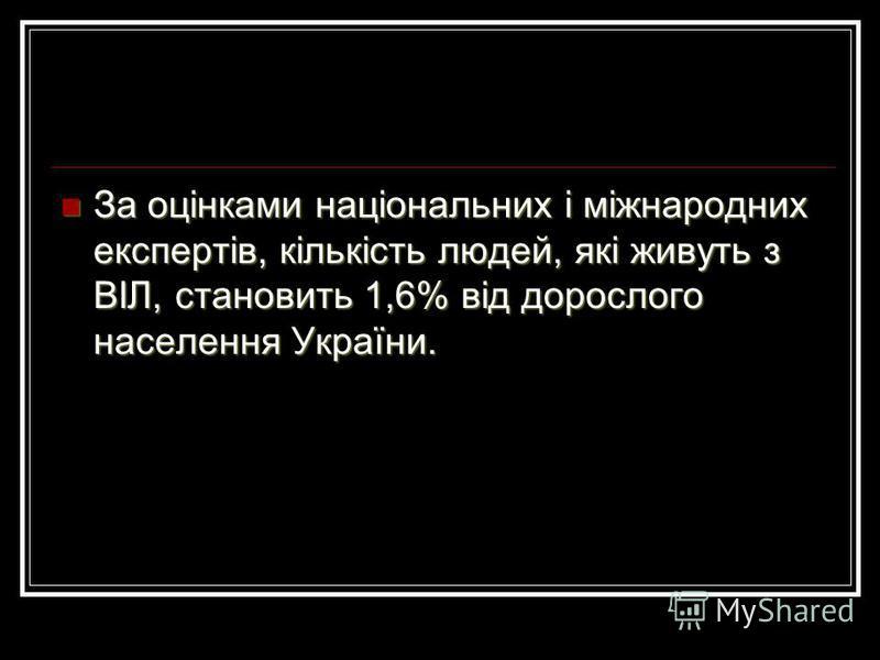 За оцінками національних і міжнародних експертів, кількість людей, які живуть з ВIЛ, становить 1,6% від дорослого населення України. За оцінками національних і міжнародних експертів, кількість людей, які живуть з ВIЛ, становить 1,6% від дорослого нас