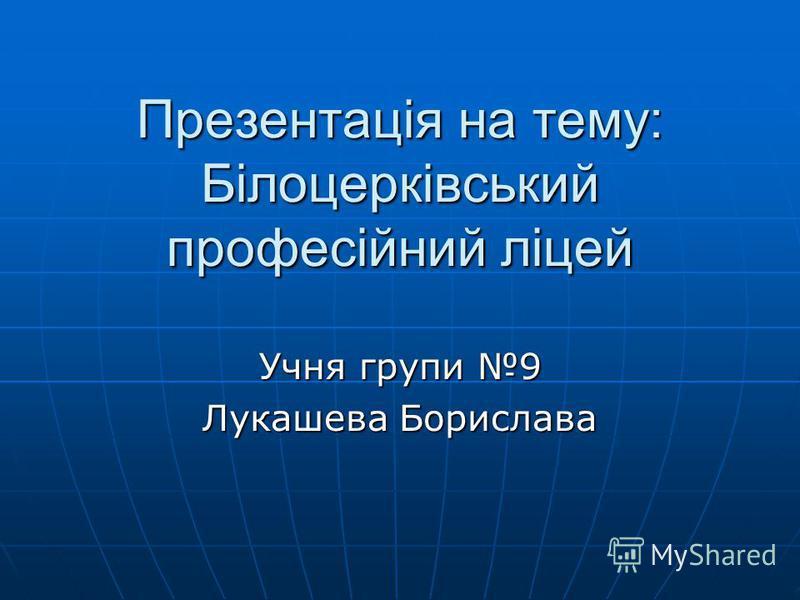 Презентація на тему: Білоцерківський професійний ліцей Учня групи 9 Лукашева Борислава