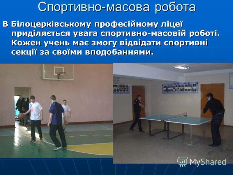 Спортивно-масова робота В Білоцерківському професійному ліцеї приділяється увага спортивно-масовій роботі. Кожен учень має змогу відвідати спортивні секції за своїми вподобаннями.