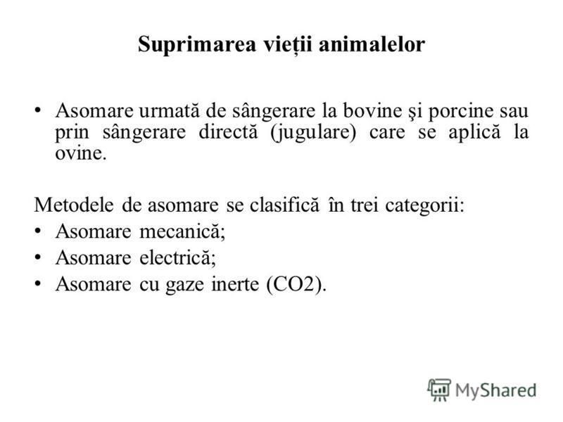 Suprimarea vieţii animalelor Asomare urmată de sângerare la bovine şi porcine sau prin sângerare directă (jugulare) care se aplică la ovine. Metodele de asomare se clasifică în trei categorii: Asomare mecanică; Asomare electrică; Asomare cu gaze iner