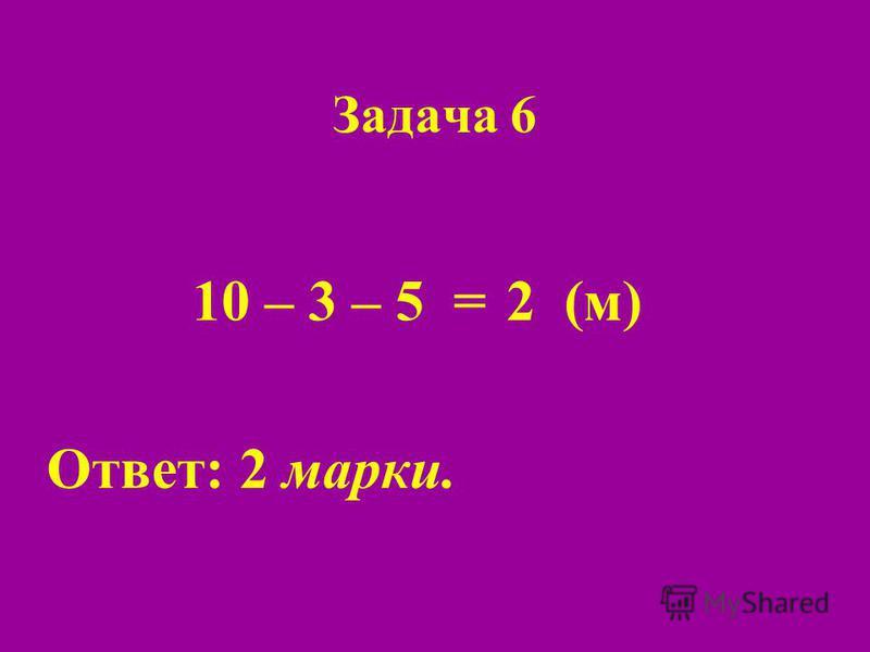 Задача 6 10 – 3 – 5 = Ответ: 2 марки. 2(м)