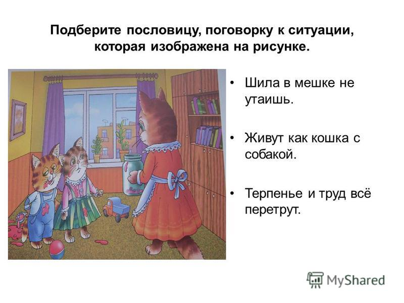 Подберите пословицу, поговорку к ситуации, которая изображена на рисунке. Шила в мешке не утаишь. Живут как кошка с собакой. Терпенье и труд всё перетрут.