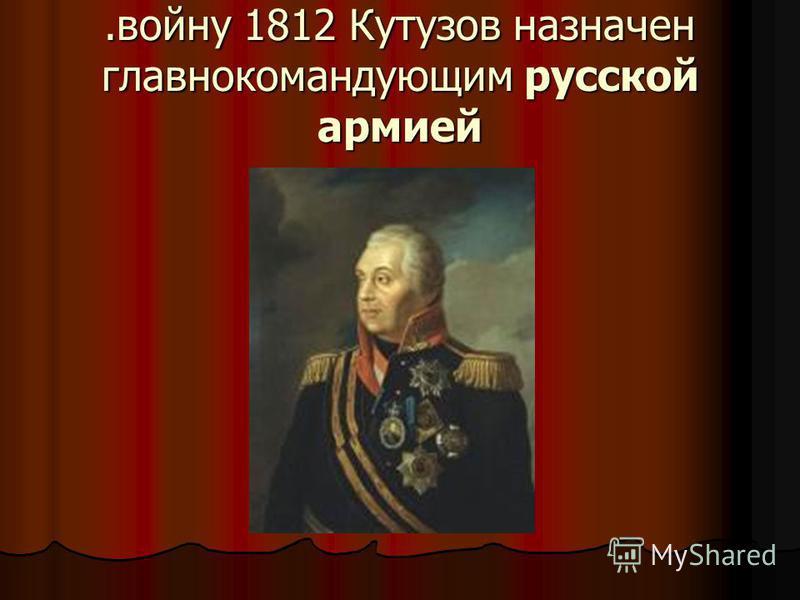 .войну 1812 Кутузов назначен главнокомандующим русской армией