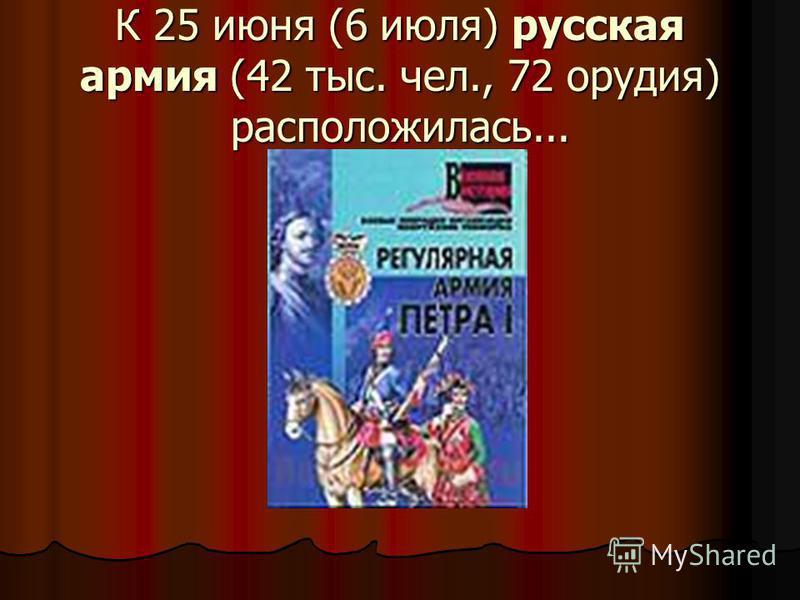 К 25 июня (6 июля) русская армия (42 тыс. чел., 72 орудия) расположилась...