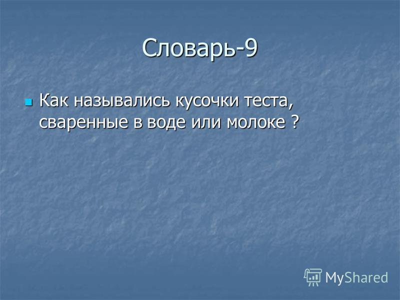 Словарь-9 Как назывались кусочки теста, сваренные в воде или молоке ? Как назывались кусочки теста, сваренные в воде или молоке ?