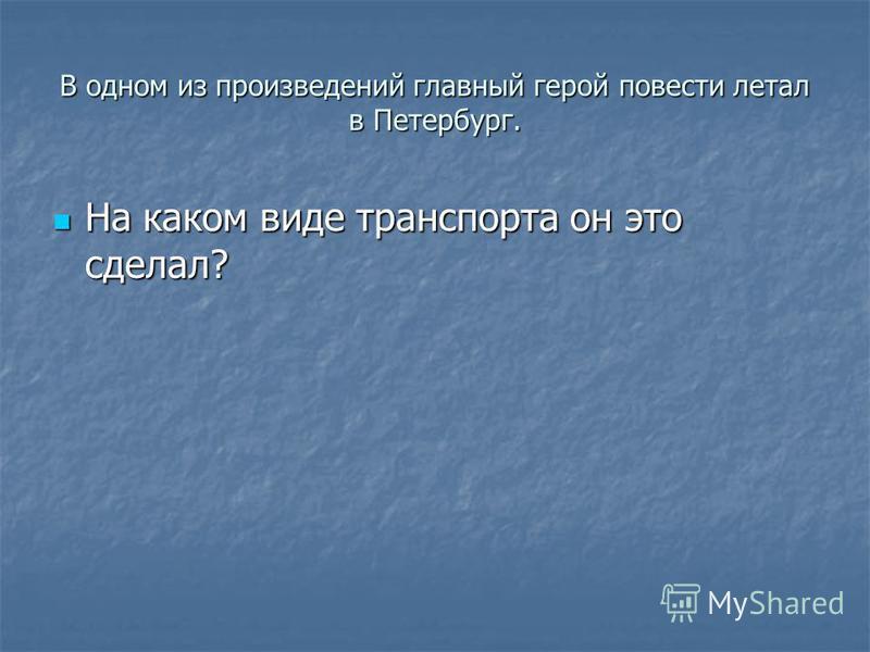 В одном из произведений главный герой повести летал в Петербург. На каком виде транспорта он это сделал? На каком виде транспорта он это сделал?