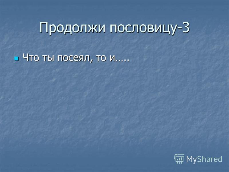 Продолжи пословицу-3 Что ты посеял, то и….. Что ты посеял, то и…..