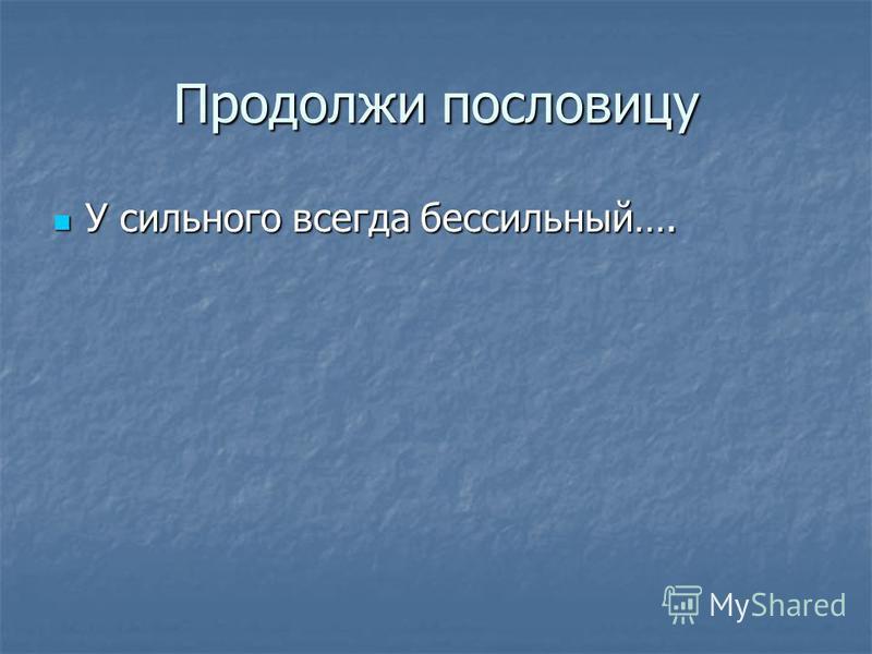 Продолжи пословицу У сильного всегда бессильный…. У сильного всегда бессильный….