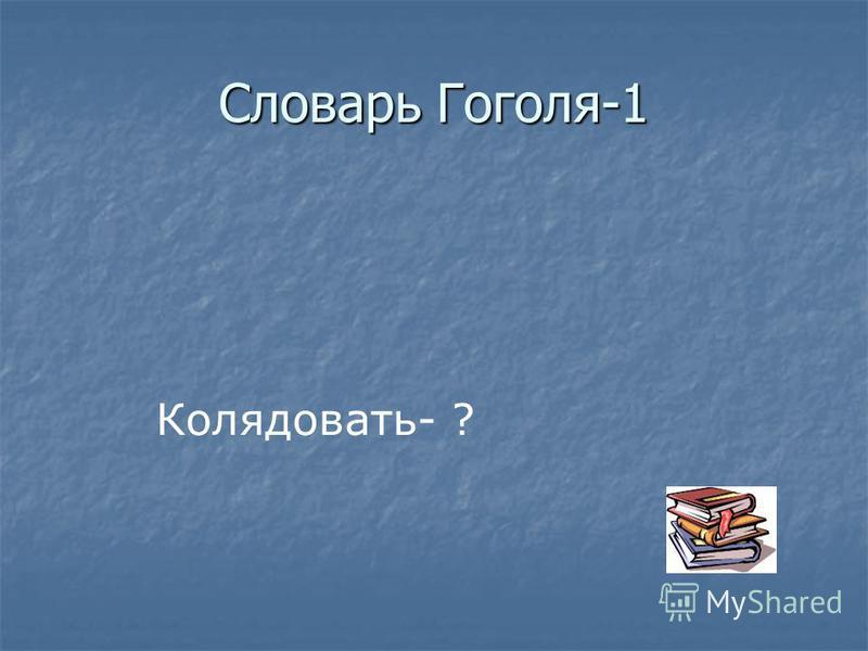 Словарь Гоголя-1 Колядовать- ?