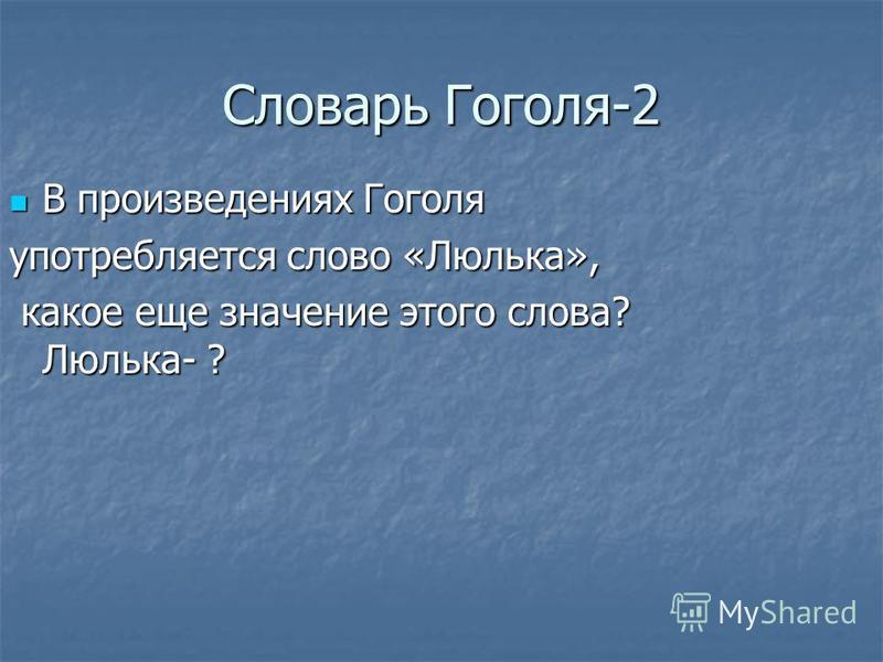 Словарь Гоголя-2 В произведениях Гоголя В произведениях Гоголя употребляется слово «Люлька», какое еще значение этого слова? Люлька- ? какое еще значение этого слова? Люлька- ?