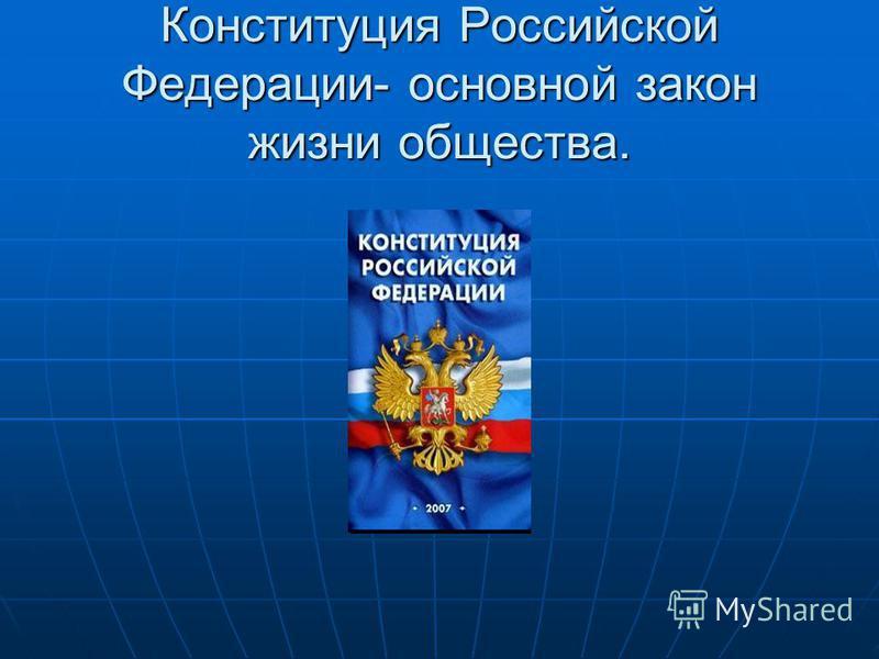 Конституция Российской Федерации- основной закон жизни общества.