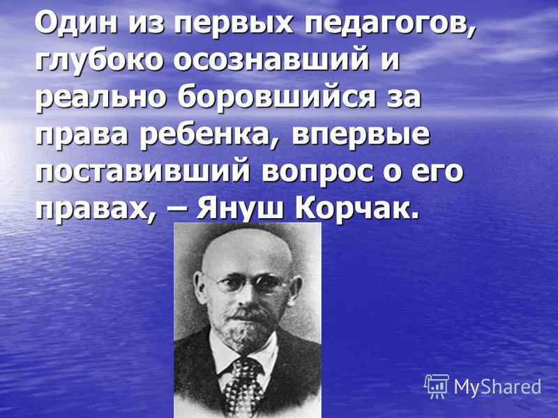 Один из первых педагогов, глубоко осознавший и реально боровшийся за права ребенка, впервые поставивший вопрос о его правах, – Януш Корчак.